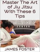 Master the Art of Jiu Jitsu With These 6 Tips ebook by James Foster