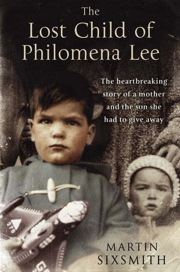The Lost Child of Philomena Lee - A Mother, Her Son, and a Fifty-Year Search ebook by Martin Sixsmith