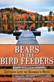 Bears in the Bird Feeders - Cottage Life on Shaman's Rock ebook by Jim Poling, Sr.