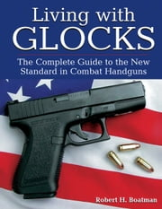 Living with Glocks - The Complete Guide to the New Standard in Combat Handguns ebook by Robert H. Boatman