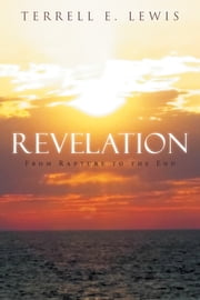 Revelation - From Rapture to the End ebook by Terrell E. Lewis