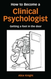 How to Become a Clinical Psychologist - Getting a Foot in the Door ebook by Alice Knight