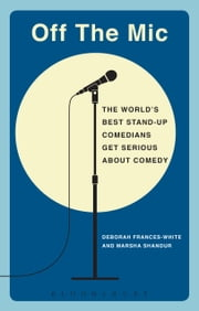 Off the Mic - The World's Best Stand-Up Comedians Get Serious About Comedy ebook by Deborah Frances-White,Marsha Shandur