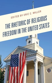 The Rhetoric of Religious Freedom in the United States ebook by Matthew Hawkins, Michael G. Strawser, Eric C. Miller,...