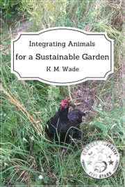 Integrating Animals for a Sustainable Garden ebook by K. M. Wade