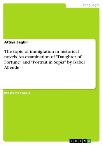 The topic of immigration in historical novels. An examination of 'Daughter of Fortune' and 'Portrait in Sepia' by Isabel Allende ebook by Attiya Saghir