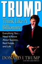 Trump: Think Like a Billionaire - Everything You Need to Know About Success, Real Estate, and Life ebook by Donald J. Trump, Meredith McIver