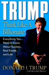 Trump: Think Like a Billionaire - Everything You Need to Know About Success, Real Estate, and Life ebook by Donald J. Trump,Meredith McIver