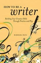 How to Be a Writer - Building Your Creative Skills Through Practice and Play ebook by Barbara Baig
