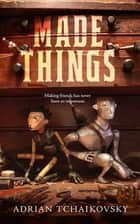 Made Things ebook by Adrian Tchaikovsky
