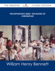 The Expositor's Bible- The Books of Chronicles - The Original Classic Edition ebook by William Henry Bennett