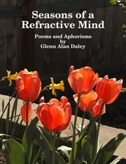 Seasons of a Refractive Mind: Poems and Aphorisms ebook by Glenn Alan Daley