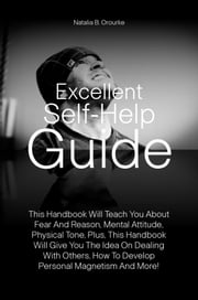 Excellent Self-Help Guide - This Handbook Will Teach You About Fear And Reason, Mental Attitude, Physical Tone, Plus, This Handbook Will Give You The Idea On Dealing With Others, How To Develop Personal Magnetism And More! ebook by Natalia B. Orourke