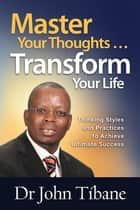 Master Your Thoughts … Transform Your Life - Thinking styles and practices to achieve ultimate success ebook by Dr John Tibane