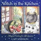 Witch in the Kitchen - Magical Cooking for All Seasons ebook by Cait Johnson