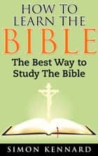 How To Learn The Bible: The Best Way To Study The Bible ebook by Simon Kennard
