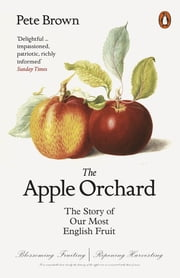 The Apple Orchard - The Story of Our Most English Fruit ebook by Pete Brown