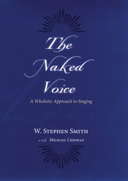 The Naked Voice:A Wholistic Approach to Singing ebook by W. Stephen Smith,Michael Chipman