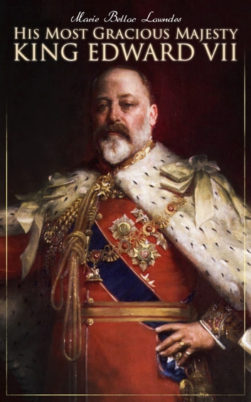 His Most Gracious Majesty King Edward VII - Biography: His Royal Highness The Prince of Wales eBook by Marie Belloc Lowndes