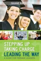 Stepping Up, Taking Charge and Leading the Way - A Guide for Teenage Leaders ebook by Shane Barker