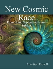 New Cosmic Race - From Homo Sapience to Homo Spiritus ebook by Ana-Stasi Fennell