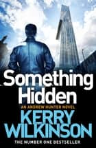 Something Hidden: An Andrew Hunter Novel 2 ebook by Kerry Wilkinson