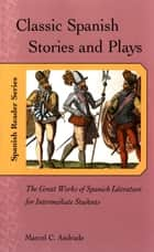 Classic Spanish Stories and Plays ebook by Marcel Andrade