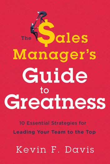 The Sales Manager's Guide to Greatness - Ten Essential Strategies for Leading Your Team to the Top ebook by Kevin F. Davis