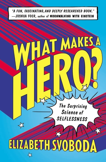 What Makes a Hero? - The Surprising Science of Selflessness ebook by Elizabeth Svoboda