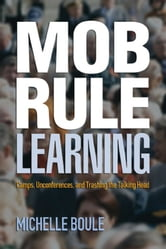 Mob Rule Learning: Camps, Unconferences, and Trashing the Talking Head ebook by Michelle Boule