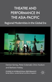 Theatre and Performance in the Asia-Pacific - Regional Modernities in the Global Era ebook by D. Varney,P. Eckersall,C. Hudson,B. Hatley