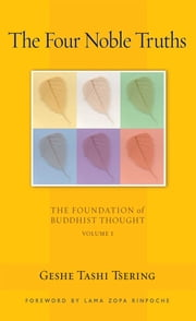 The Four Noble Truths - The Foundation of Buddhist Thought, Volume 1 ebook by Geshe Tashi Tsering,Lama Thubten Zopa Rinpoche,Gordon McDougall