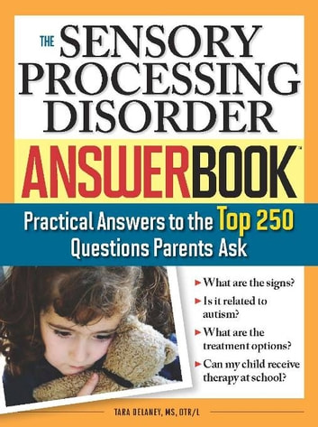 The Sensory Processing Disorder Answer Book - Practical Answers to the Top 250 Questions Parents Ask ebook by Tara Delaney