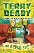 World War II Tales: The Apple Spy ebook by Terry Deary, James de la Rue