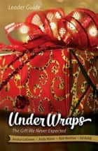 Under Wraps Leader Guide - The Gift We Never Expected ebook by Jessica LaGrone, Rob Renfroe, Andy Nixon,...