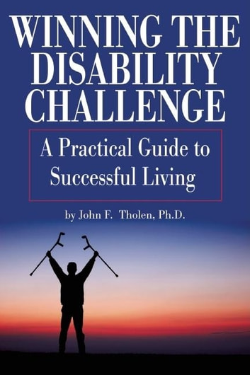 Winning the Disability Challenge - A Practical Guide to Successful Living ebook by Ph.D. John F. Tholen