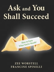 Ask and You Shall Succeed: How to Earn What You're Worth ebook by Zee Worstell,Francine Spinelli
