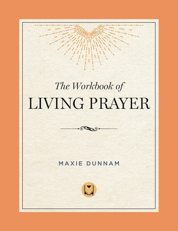 The Workbook of Living Prayer eBook by Maxie Dunnam