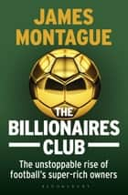 The Billionaires Club - The Unstoppable Rise of Football's Super-rich Owners ebook by James Montague