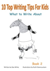 10 Top Writing Tips For Kids: What to Write About ebook by Dee White