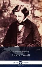 Complete Works of Lewis Carroll (Delphi Classics) ebook by Lewis Carroll,Delphi Classics