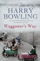Waggoner's Way - A touching saga of family, friendship and love ebook by Harry Bowling