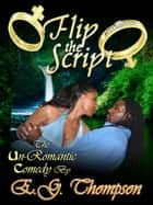 Flip the Script - The Un-Romantic Comedy ebook by E.G. Thompson