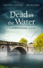 Dead in the Water - A Cherringham Mystery ebook by Matthew Costello, Neil Richards