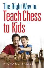 The Right Way to Teach Chess to Kids ebook by Richard James