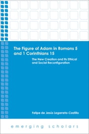 The Figure of Adam in Romans 5 and 1 Corinthians 15 - The New Creation and its Ethical and Social Reconfigurations ebook by Felipe de Jesus Legarreta-Castillo