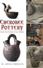 Cherokee Pottery - From the Hands of our Elders ebook by M. Anna Fariello