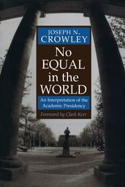 No Equal In The World - An Interpretation Of The Academic Presidency ebook by Joseph N. Crowley, Clark Kerr