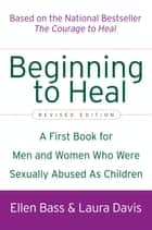 Beginning to Heal (Revised Edition) - A First Book for Men and Women Who Were Sexually Abused As Children ebook by Ellen Bass, Laura Davis