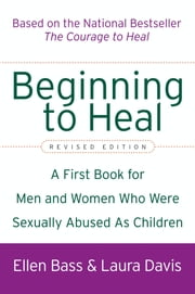 Beginning to Heal - A First Book for Men and Women Who Were Sexually Abused As Children ebook by Ellen Bass,Laura Davis